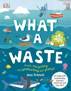 What a Waste: Trash, Recycling and Protecting our Planet